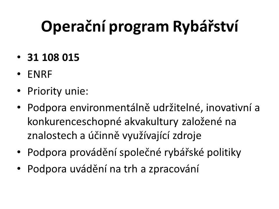 Operační program Rybářství 31 108 015 ENRF Priority unie: Podpora environmentálně udržitelné, inovativní a konkurenceschopné akvakultury založené na znalostech a účinně využívající zdroje Podpora provádění společné rybářské politiky Podpora uvádění na trh a zpracování