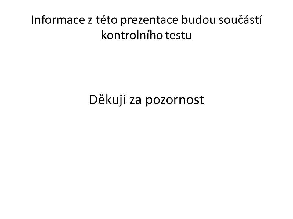 Informace z této prezentace budou součástí kontrolního testu Děkuji za pozornost