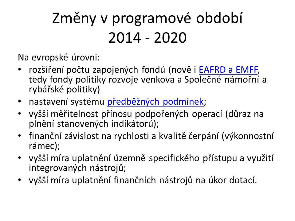 Změny v programové období 2014 - 2020 Na evropské úrovni: rozšíření počtu zapojených fondů (nově i EAFRD a EMFF, tedy fondy politiky rozvoje venkova a Společné námořní a rybářské politiky)EAFRD a EMFF nastavení systému předběžných podmínek;předběžných podmínek vyšší měřitelnost přínosu podpořených operací (důraz na plnění stanovených indikátorů); finanční závislost na rychlosti a kvalitě čerpání (výkonnostní rámec); vyšší míra uplatnění územně specifického přístupu a využití integrovaných nástrojů; vyšší míra uplatnění finančních nástrojů na úkor dotací.