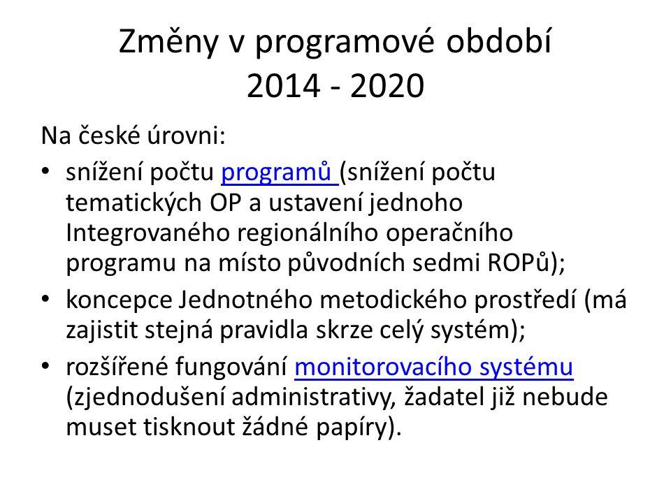 Změny v programové období 2014 - 2020 Na české úrovni: snížení počtu programů (snížení počtu tematických OP a ustavení jednoho Integrovaného regionálního operačního programu na místo původních sedmi ROPů);programů koncepce Jednotného metodického prostředí (má zajistit stejná pravidla skrze celý systém); rozšířené fungování monitorovacího systému (zjednodušení administrativy, žadatel již nebude muset tisknout žádné papíry).monitorovacího systému