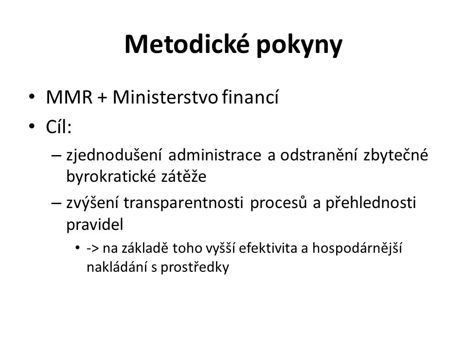 Metodické pokyny MMR + Ministerstvo financí Cíl: – zjednodušení administrace a odstranění zbytečné byrokratické zátěže – zvýšení transparentnosti procesů a přehlednosti pravidel -> na základě toho vyšší efektivita a hospodárnější nakládání s prostředky