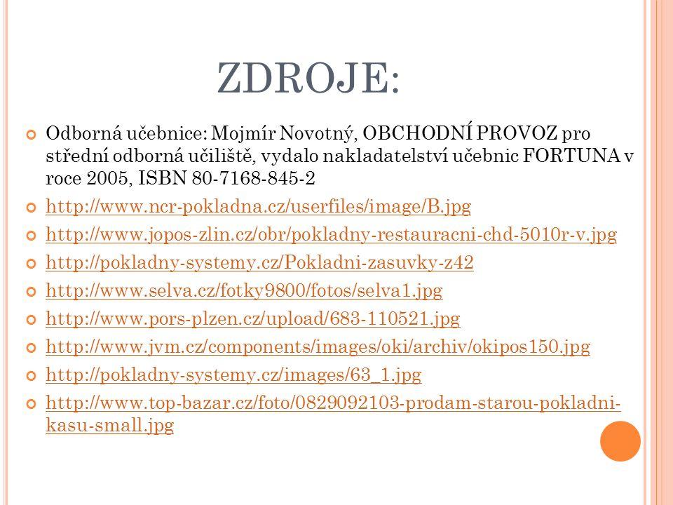 ZDROJE: Odborná učebnice: Mojmír Novotný, OBCHODNÍ PROVOZ pro střední odborná učiliště, vydalo nakladatelství učebnic FORTUNA v roce 2005, ISBN 80-7168-845-2 http://www.ncr-pokladna.cz/userfiles/image/B.jpg http://www.jopos-zlin.cz/obr/pokladny-restauracni-chd-5010r-v.jpg http://pokladny-systemy.cz/Pokladni-zasuvky-z42 http://www.selva.cz/fotky9800/fotos/selva1.jpg http://www.pors-plzen.cz/upload/683-110521.jpg http://www.jvm.cz/components/images/oki/archiv/okipos150.jpg http://pokladny-systemy.cz/images/63_1.jpg http://www.top-bazar.cz/foto/0829092103-prodam-starou-pokladni- kasu-small.jpg