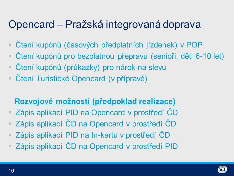 10 Opencard – Pražská integrovaná doprava  Čtení kupónů (časových předplatních jízdenek) v POP  Čtení kupónů pro bezplatnou přepravu (senioři, děti 6-10 let)  Čtení kupónů (průkazky) pro nárok na slevu  Čtení Turistické Opencard (v přípravě) Rozvojové možnosti (předpoklad realizace)  Zápis aplikací PID na Opencard v prostředí ČD  Zápis aplikací ČD na Opencard v prostředí ČD  Zápis aplikací PID na In-kartu v prostředí ČD  Zápis aplikací ČD na Opencard v prostředí PID