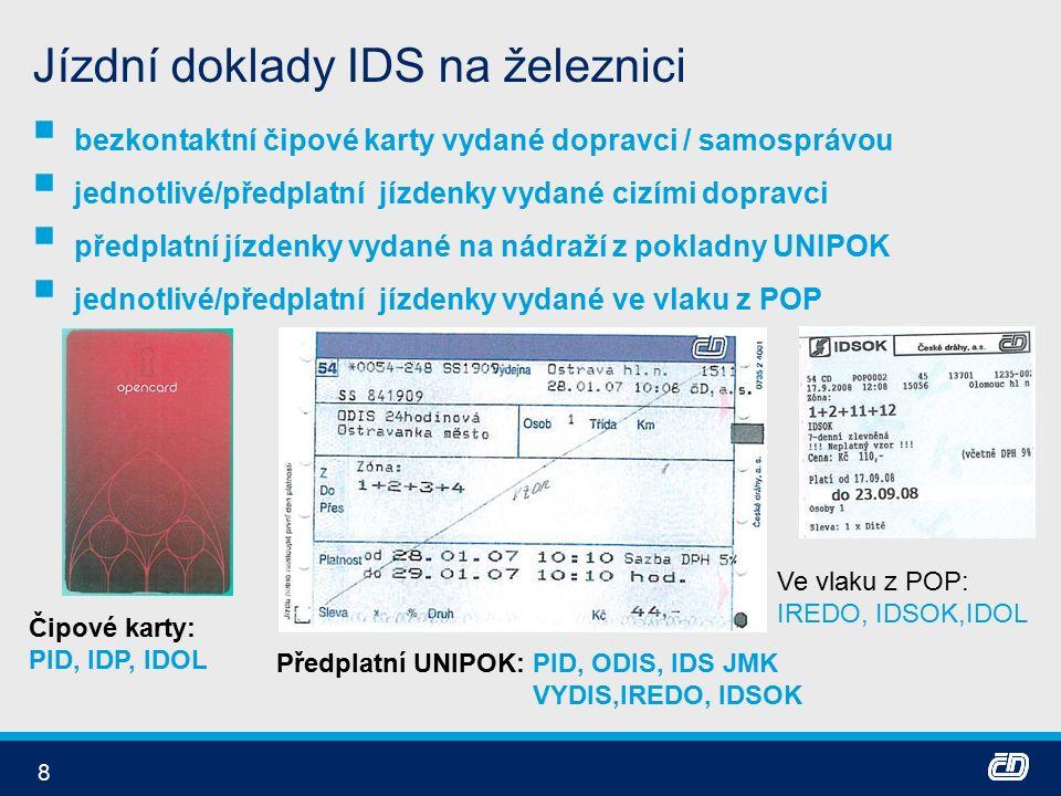 8 Jízdní doklady IDS na železnici  bezkontaktní čipové karty vydané dopravci / samosprávou  jednotlivé/předplatní jízdenky vydané cizími dopravci  předplatní jízdenky vydané na nádraží z pokladny UNIPOK  jednotlivé/předplatní jízdenky vydané ve vlaku z POP Čipové karty: PID, IDP, IDOL Předplatní UNIPOK: PID, ODIS, IDS JMK VYDIS,IREDO, IDSOK Ve vlaku z POP: IREDO, IDSOK,IDOL
