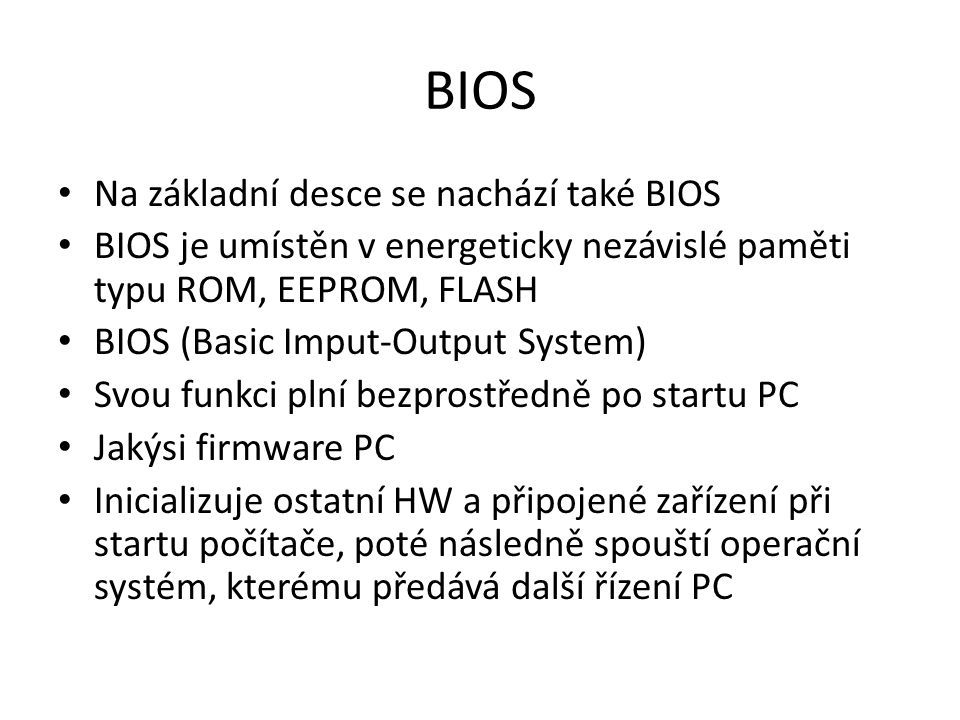 BIOS Na základní desce se nachází také BIOS BIOS je umístěn v energeticky nezávislé paměti typu ROM, EEPROM, FLASH BIOS (Basic Imput-Output System) Svou funkci plní bezprostředně po startu PC Jakýsi firmware PC Inicializuje ostatní HW a připojené zařízení při startu počítače, poté následně spouští operační systém, kterému předává další řízení PC