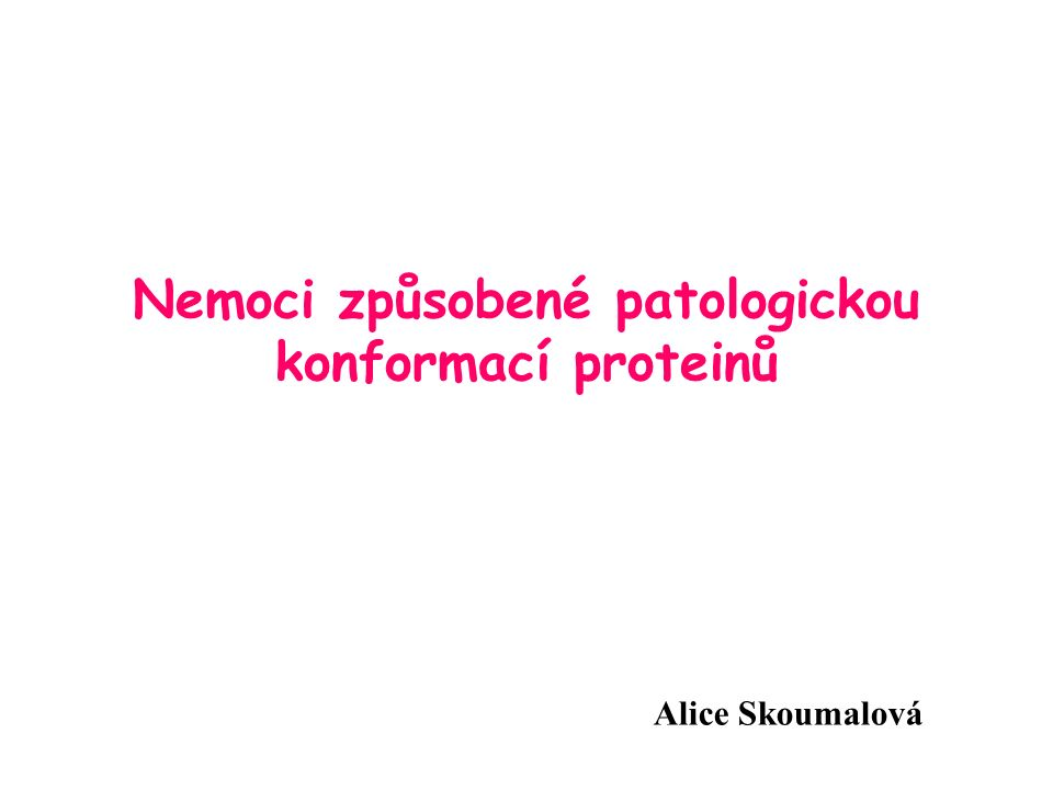Důsledek patologické konformace proteinů Vznik toxické bílkoviny Neurodegenerativní onemocnění - chronické, progresivní onemocnění; ztráta neuronů; kumulace patologických proteinů a vznik agregátů (Alzheimerova choroba, Parkinsonova choroba, Hungtingtonova choroba) Ztráta funkce Cystická fibrosa - mutace genu pro chloridový kanál Ukládání Amyloidosy - fibrily nejsou toxické, ale nerozpustné.