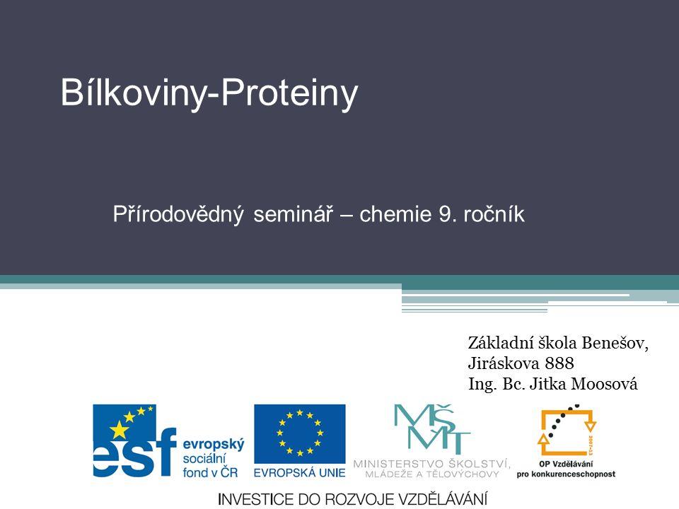 Bílkoviny-Proteiny Přírodovědný seminář – chemie 9. ročník Základní škola Benešov, Jiráskova 888 Ing. Bc. Jitka Moosová
