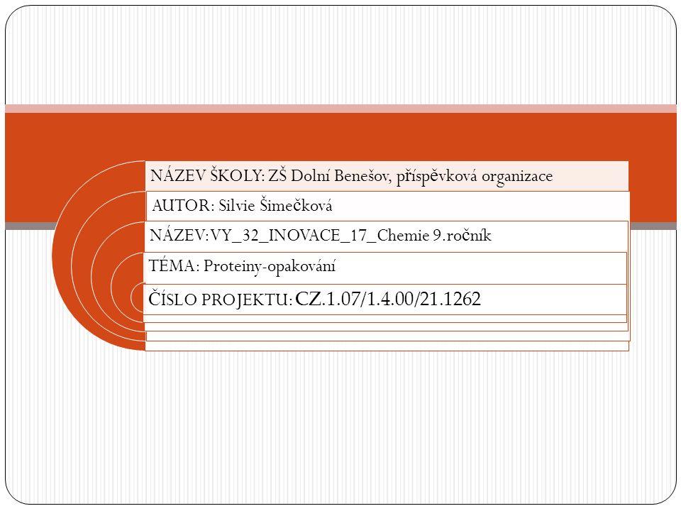 NÁZEV ŠKOLY: ZŠ Dolní Benešov, p ř ísp ě vková organizace AUTOR: Silvie Šime č ková NÁZEV:VY_32_INOVACE_17_Chemie 9.ro č ník TÉMA: Proteiny-opakování Č ÍSLO PROJEKTU: CZ.1.07/1.4.00/21.1262