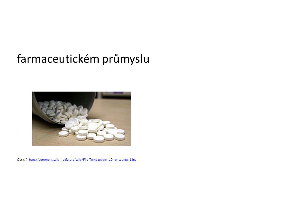 farmaceutickém průmyslu Obr.č.4: http://commons.wikimedia.org/wiki/File:Temazepam_10mg_tablets-1.jpghttp://commons.wikimedia.org/wiki/File:Temazepam_10mg_tablets-1.jpg