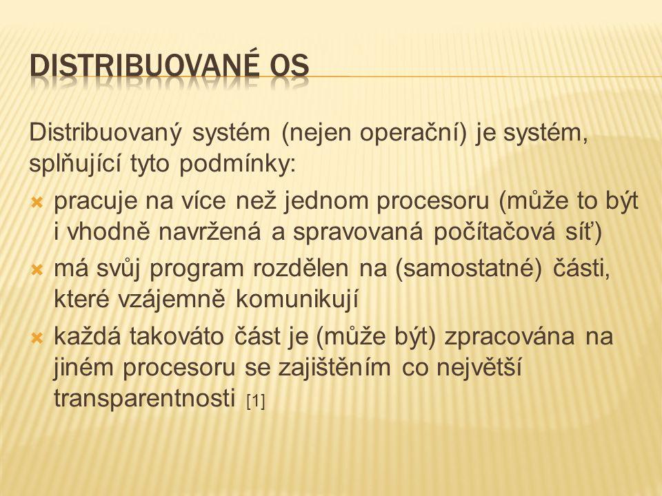 Distribuovaný systém (nejen operační) je systém, splňující tyto podmínky:  pracuje na více než jednom procesoru (může to být i vhodně navržená a spravovaná počítačová síť)  má svůj program rozdělen na (samostatné) části, které vzájemně komunikují  každá takováto část je (může být) zpracována na jiném procesoru se zajištěním co největší transparentnosti [1]