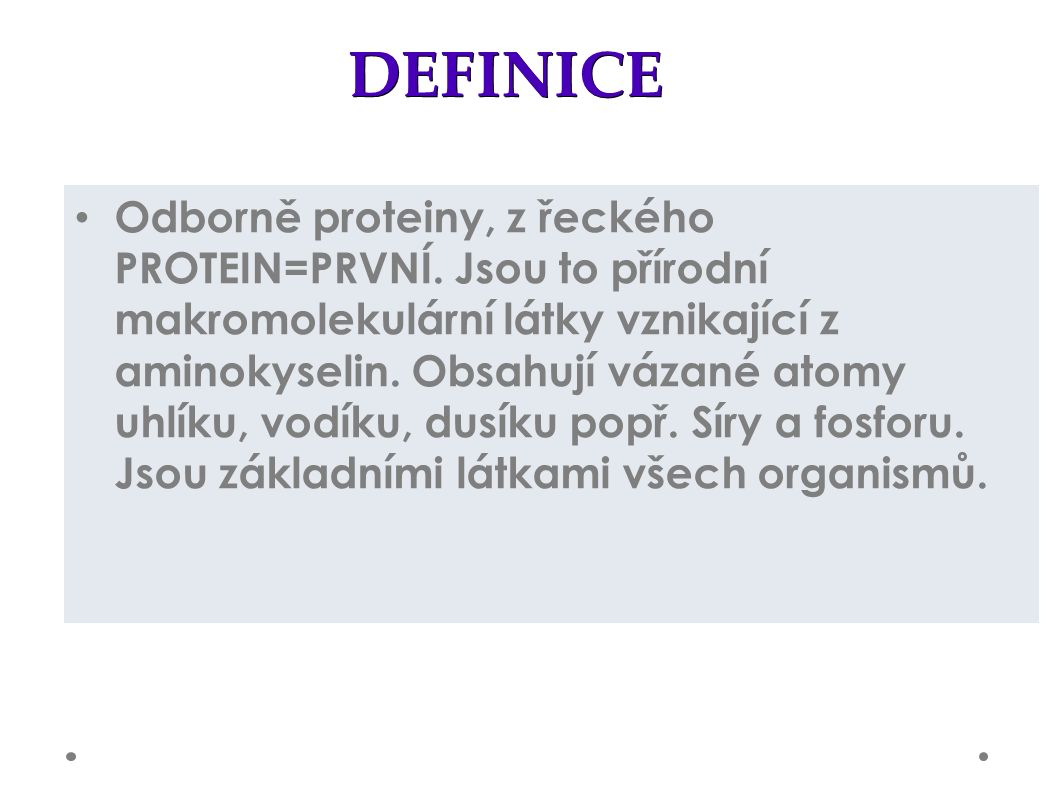 DEFINICE Odborně proteiny, z řeckého PROTEIN=PRVNÍ. Jsou to přírodní makromolekulární látky vznikající z aminokyselin. Obsahují vázané atomy uhlíku, v