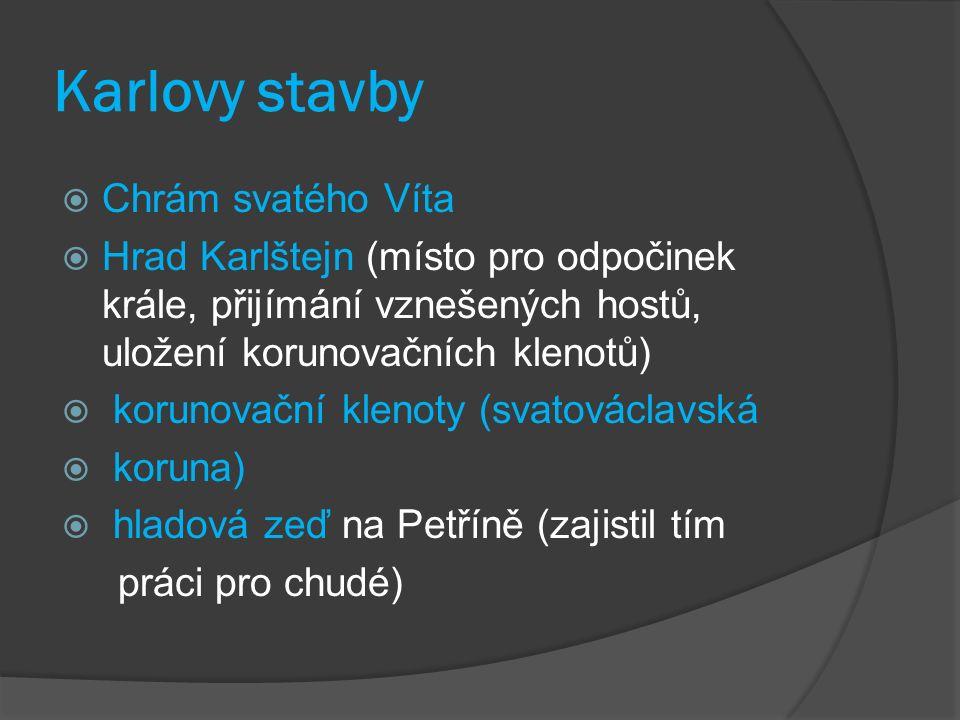 Karlovy stavby  Chrám svatého Víta  Hrad Karlštejn (místo pro odpočinek krále, přijímání vznešených hostů, uložení korunovačních klenotů)  korunovační klenoty (svatováclavská  koruna)  hladová zeď na Petříně (zajistil tím práci pro chudé)
