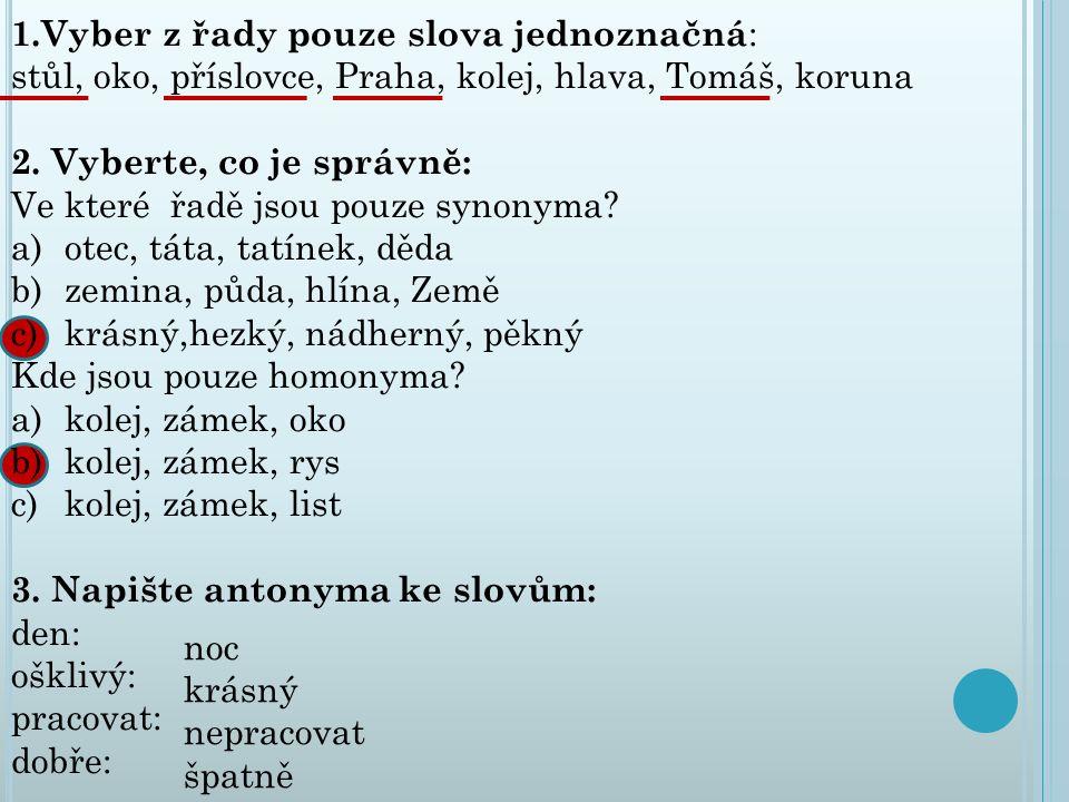 1.Vyber z řady pouze slova jednoznačná : stůl, oko, příslovce, Praha, kolej, hlava, Tomáš, koruna 2. Vyberte, co je správně: Ve které řadě jsou pouze