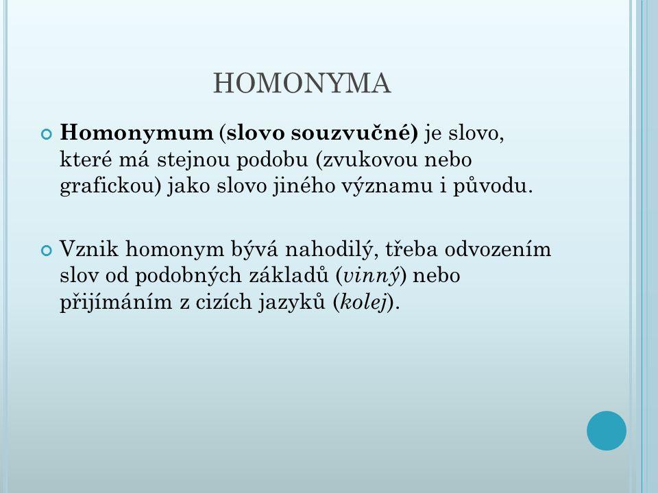 HOMONYMA Homonymum ( slovo souzvučné) je slovo, které má stejnou podobu (zvukovou nebo grafickou) jako slovo jiného významu i původu. Vznik homonym bý