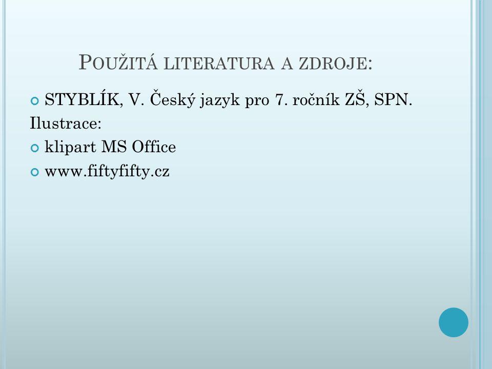 P OUŽITÁ LITERATURA A ZDROJE : STYBLÍK, V. Český jazyk pro 7. ročník ZŠ, SPN. Ilustrace: klipart MS Office www.fiftyfifty.cz