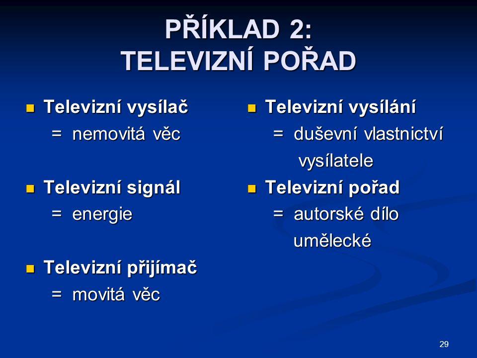 29 PŘÍKLAD 2: TELEVIZNÍ POŘAD Televizní vysílač Televizní vysílač = nemovitá věc = nemovitá věc Televizní signál Televizní signál = energie = energie Televizní přijímač Televizní přijímač = movitá věc = movitá věc Televizní vysílání = duševní vlastnictví vysílatele Televizní pořad = autorské dílo umělecké