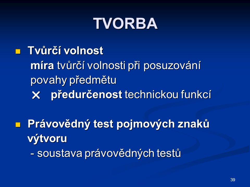 39 TVORBA Tvůrčí volnost Tvůrčí volnost míra tvůrčí volnosti při posuzování míra tvůrčí volnosti při posuzování povahy předmětu povahy předmětu  předurčenost technickou funkcí  předurčenost technickou funkcí Právovědný test pojmových znaků Právovědný test pojmových znaků výtvoru výtvoru - soustava právovědných testů - soustava právovědných testů
