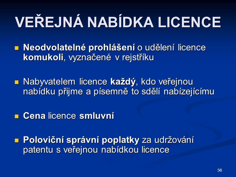 56 VEŘEJNÁ NABÍDKA LICENCE Neodvolatelné prohlášení o udělení licence komukoli, vyznačené v rejstříku Neodvolatelné prohlášení o udělení licence komukoli, vyznačené v rejstříku Nabyvatelem licence každý, kdo veřejnou nabídku přijme a písemně to sdělí nabízejícímu Nabyvatelem licence každý, kdo veřejnou nabídku přijme a písemně to sdělí nabízejícímu Cena licence smluvní Cena licence smluvní Poloviční správní poplatky za udržování patentu s veřejnou nabídkou licence Poloviční správní poplatky za udržování patentu s veřejnou nabídkou licence