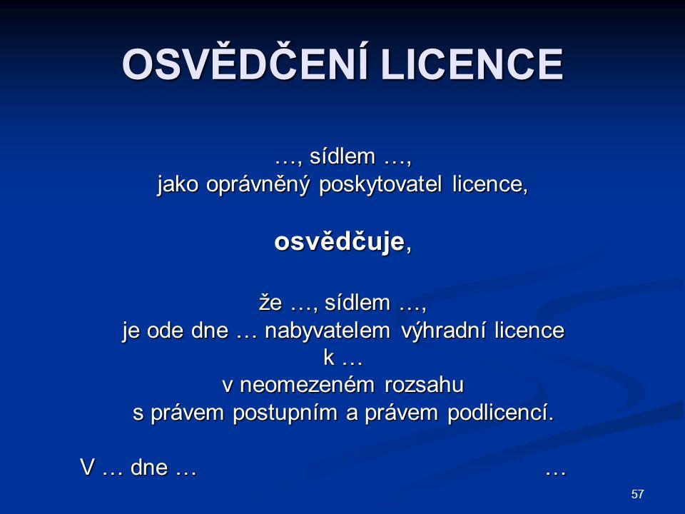 57 OSVĚDČENÍ LICENCE …, sídlem …, jako oprávněný poskytovatel licence, osvědčuje, že …, sídlem …, je ode dne … nabyvatelem výhradní licence k … v neomezeném rozsahu s právem postupním a právem podlicencí.