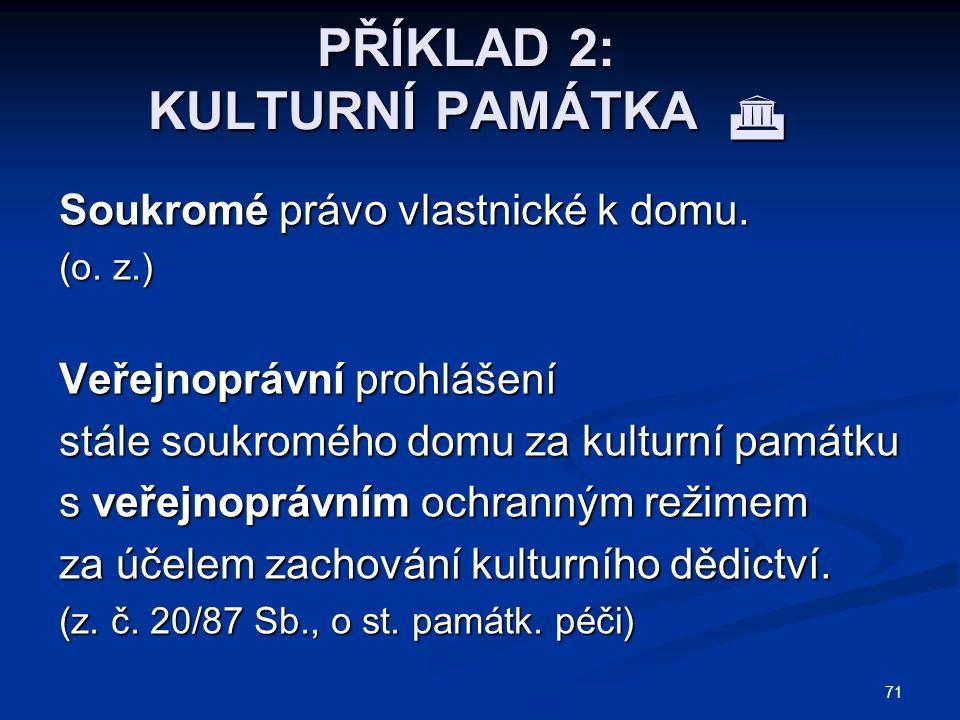71 PŘÍKLAD 2: KULTURNÍ PAMÁTKA  Soukromé právo vlastnické k domu.