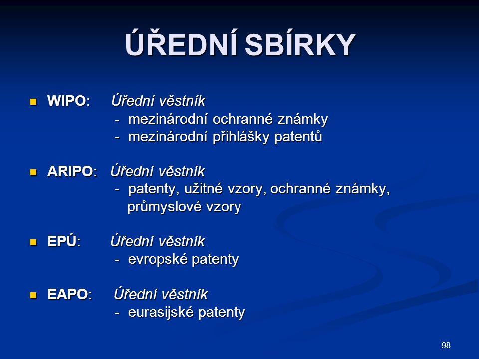 98 ÚŘEDNÍ SBÍRKY WIPO: Úřední věstník WIPO: Úřední věstník - mezinárodní ochranné známky - mezinárodní ochranné známky - mezinárodní přihlášky patentů - mezinárodní přihlášky patentů ARIPO: Úřední věstník ARIPO: Úřední věstník - patenty, užitné vzory, ochranné známky, - patenty, užitné vzory, ochranné známky, průmyslové vzory průmyslové vzory EPÚ: Úřední věstník EPÚ: Úřední věstník - evropské patenty - evropské patenty EAPO: Úřední věstník EAPO: Úřední věstník - eurasijské patenty - eurasijské patenty