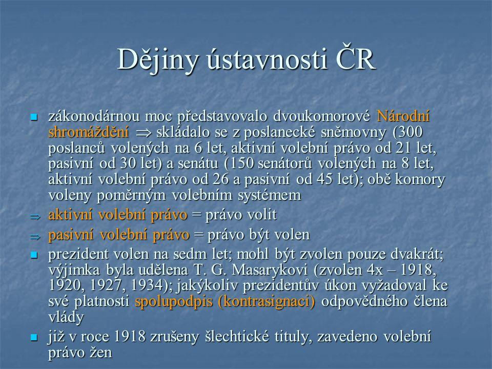 Dějiny ústavnosti ČR zákonodárnou moc představovalo dvoukomorové Národní shromáždění  skládalo se z poslanecké sněmovny (300 poslanců volených na 6 let, aktivní volební právo od 21 let, pasivní od 30 let) a senátu (150 senátorů volených na 8 let, aktivní volební právo od 26 a pasivní od 45 let); obě komory voleny poměrným volebním systémem zákonodárnou moc představovalo dvoukomorové Národní shromáždění  skládalo se z poslanecké sněmovny (300 poslanců volených na 6 let, aktivní volební právo od 21 let, pasivní od 30 let) a senátu (150 senátorů volených na 8 let, aktivní volební právo od 26 a pasivní od 45 let); obě komory voleny poměrným volebním systémem  aktivní volební právo = právo volit  pasivní volební právo = právo být volen prezident volen na sedm let; mohl být zvolen pouze dvakrát; výjimka byla udělena T.