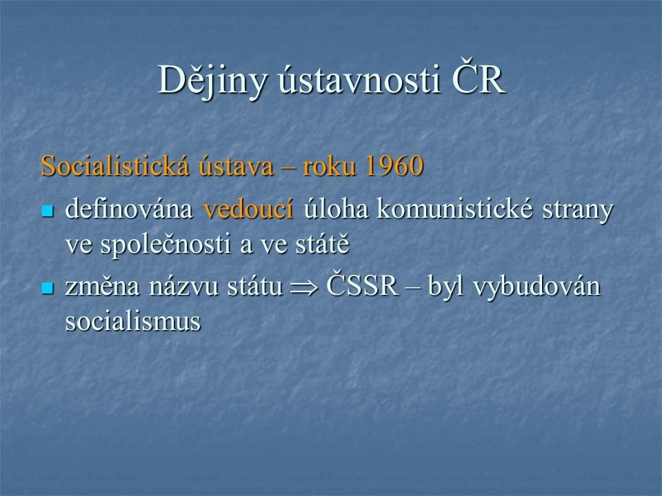 Dějiny ústavnosti ČR Socialistická ústava – roku 1960 definována vedoucí úloha komunistické strany ve společnosti a ve státě definována vedoucí úloha komunistické strany ve společnosti a ve státě změna názvu státu  ČSSR – byl vybudován socialismus změna názvu státu  ČSSR – byl vybudován socialismus