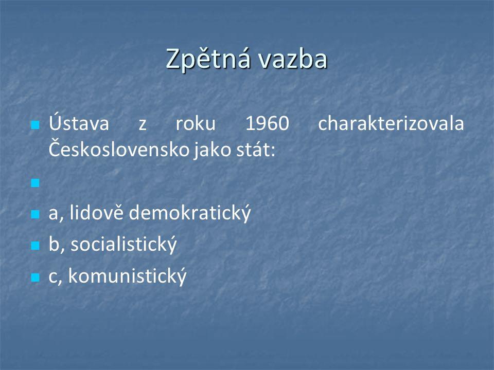 Zpětná vazba Ústava z roku 1960 charakterizovala Československo jako stát: a, lidově demokratický b, socialistický c, komunistický