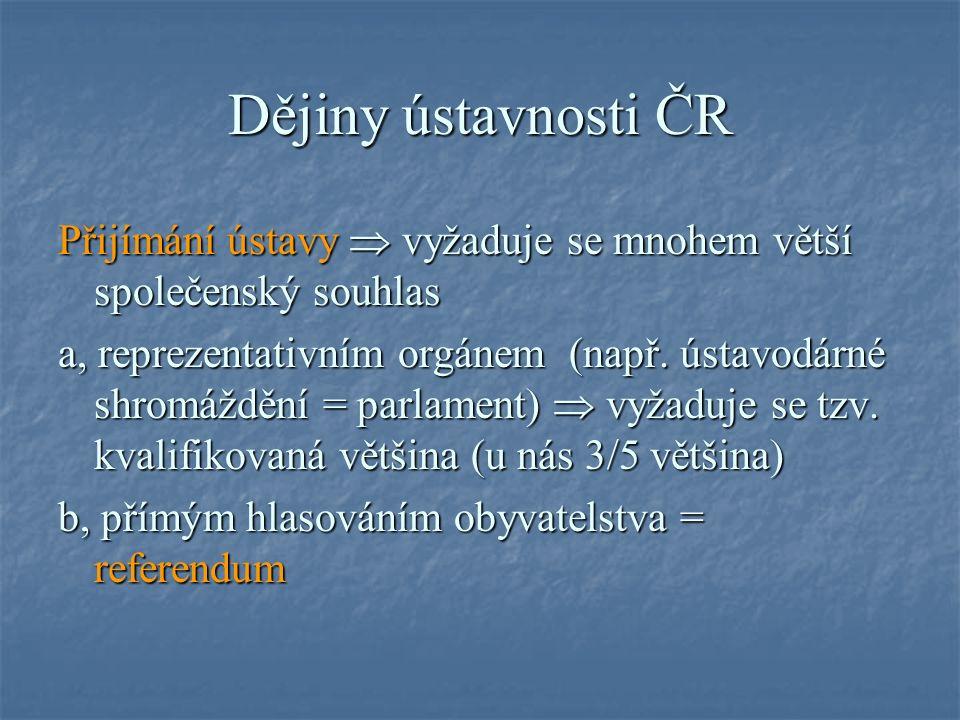 Dějiny ústavnosti ČR Přijímání ústavy  vyžaduje se mnohem větší společenský souhlas a, reprezentativním orgánem (např.