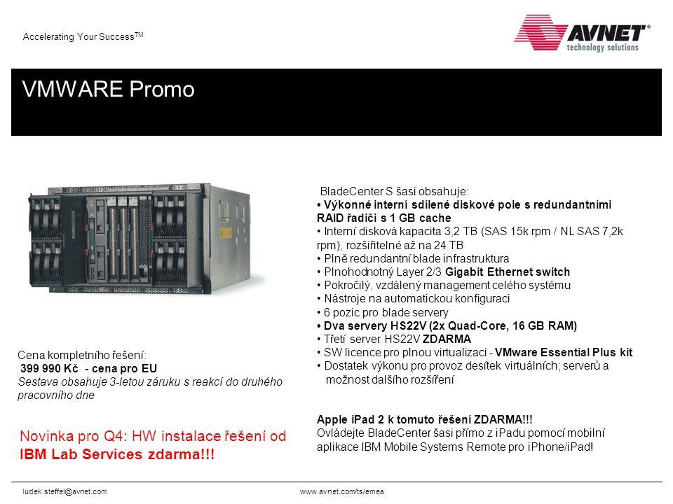 www.avnet.com/ts/emea Accelerating Your Success TM VMWARE Promo ludek.steffel@avnet.com BladeCenter S šasi obsahuje: Výkonné interní sdílené diskové pole s redundantními RAID řadiči s 1 GB cache Interní disková kapacita 3,2 TB (SAS 15k rpm / NL SAS 7,2k rpm), rozšiřitelné až na 24 TB Plně redundantní blade infrastruktura Plnohodnotný Layer 2/3 Gigabit Ethernet switch Pokročilý, vzdálený management celého systému Nástroje na automatickou konfiguraci 6 pozic pro blade servery Dva servery HS22V (2x Quad-Core, 16 GB RAM) Třetí server HS22V ZDARMA SW licence pro plnou virtualizaci - VMware Essential Plus kit Dostatek výkonu pro provoz desítek virtuálních; serverů a možnost dalšího rozšíření Apple iPad 2 k tomuto řešení ZDARMA!!.