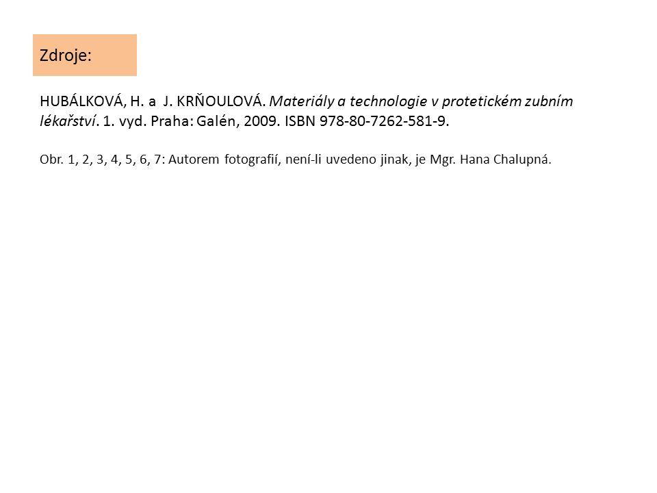 Zdroje: HUBÁLKOVÁ, H. a J. KRŇOULOVÁ. Materiály a technologie v protetickém zubním lékařství. 1. vyd. Praha: Galén, 2009. ISBN 978-80-7262-581-9. Obr.