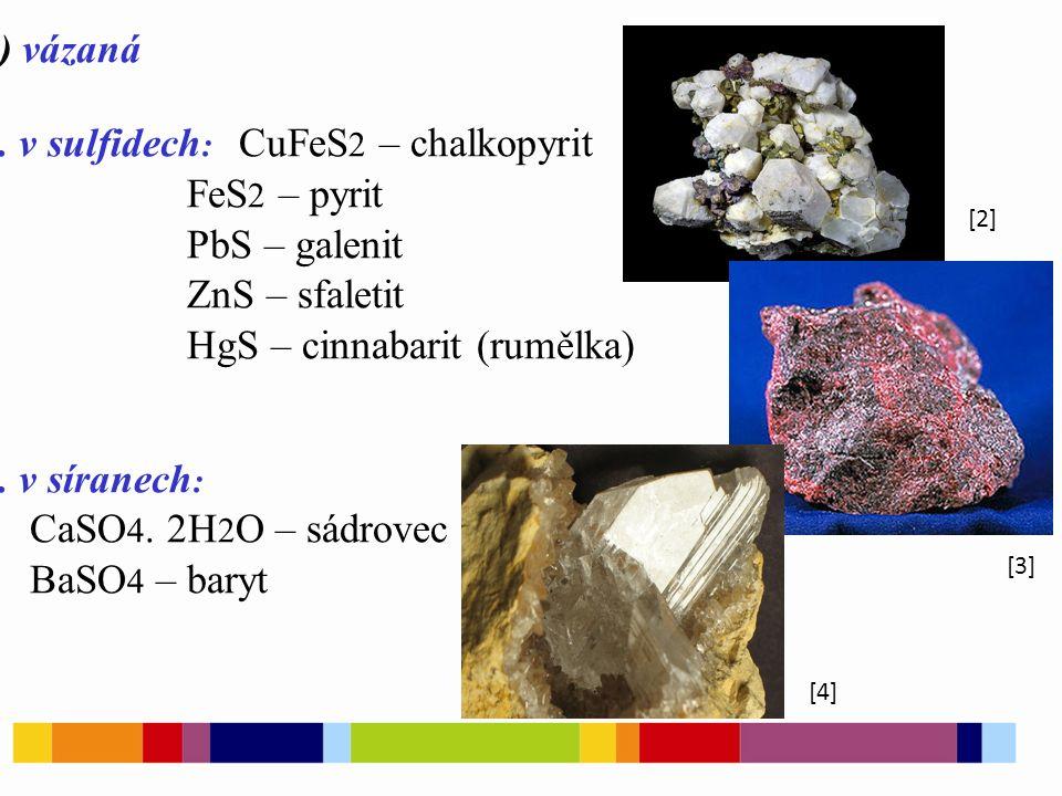 b) vázaná 1. v sulfidech : CuFeS 2 – chalkopyrit FeS 2 – pyrit PbS – galenit ZnS – sfaletit HgS – cinnabarit (rumělka) 2. v síranech : CaSO 4. 2H 2 O