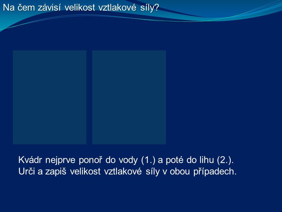Na čem závisí velikost vztlakové síly. Kvádr nejprve ponoř do vody (1.) a poté do lihu (2.).