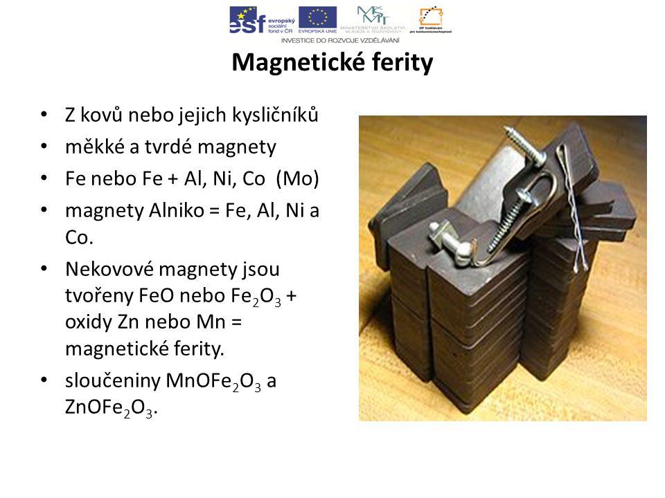 Magnetické ferity Z kovů nebo jejich kysličníků měkké a tvrdé magnety Fe nebo Fe + Al, Ni, Co (Mo) magnety Alniko = Fe, Al, Ni a Co.