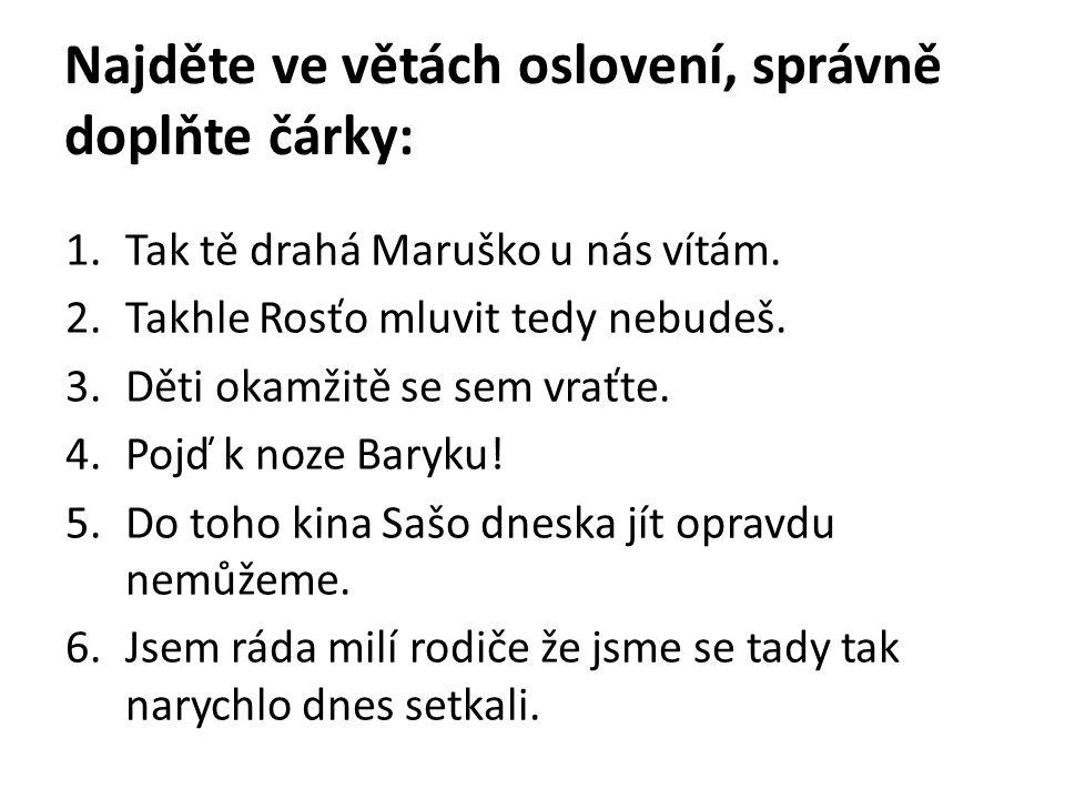 Najděte ve větách oslovení, správně doplňte čárky: 1.Tak tě drahá Maruško u nás vítám.