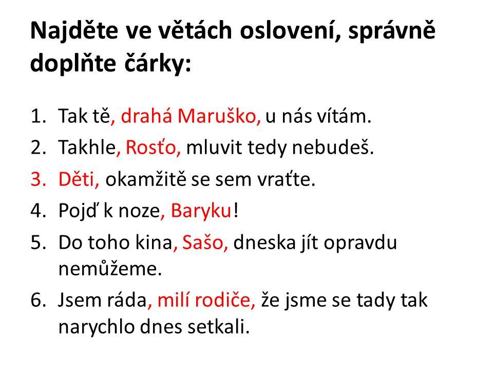 Najděte ve větách oslovení, správně doplňte čárky: 1.Tak tě, drahá Maruško, u nás vítám. 2.Takhle, Rosťo, mluvit tedy nebudeš. 3.Děti, okamžitě se sem