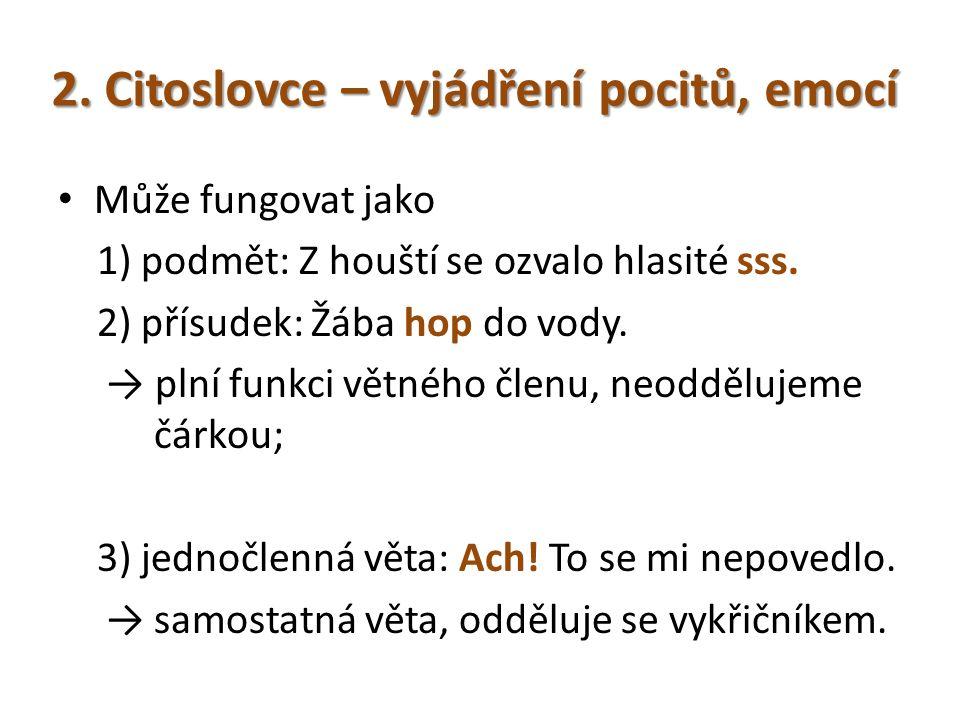 2. Citoslovce – vyjádření pocitů, emocí Může fungovat jako 1) podmět: Z houští se ozvalo hlasité sss. 2) přísudek: Žába hop do vody. → plní funkci vět