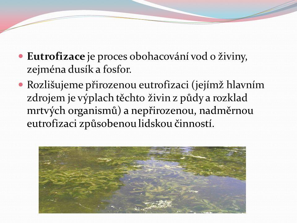 Eutrofizace je proces obohacování vod o živiny, zejména dusík a fosfor. Rozlišujeme přirozenou eutrofizaci (jejímž hlavním zdrojem je výplach těchto ž
