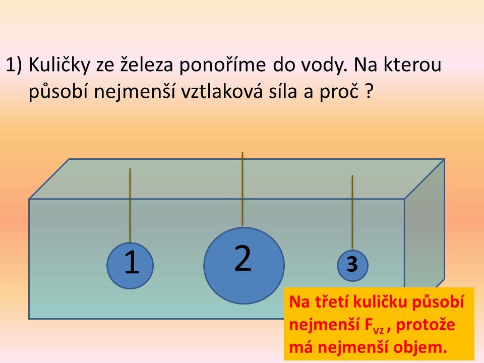 1) Kuličky ze železa ponoříme do vody. Na kterou působí nejmenší vztlaková síla a proč ? 3 1 2 Na třetí kuličku působí nejmenší F vz, protože má nejme