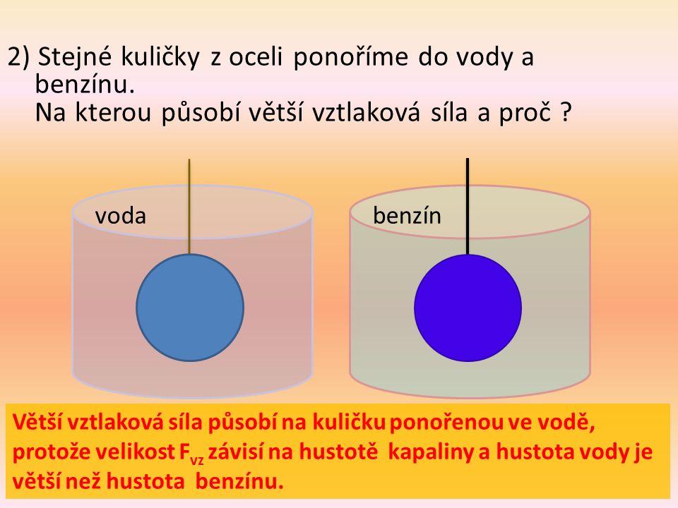 2) Stejné kuličky z oceli ponoříme do vody a benzínu. Na kterou působí větší vztlaková síla a proč ? vodabenzín Větší vztlaková síla působí na kuličku