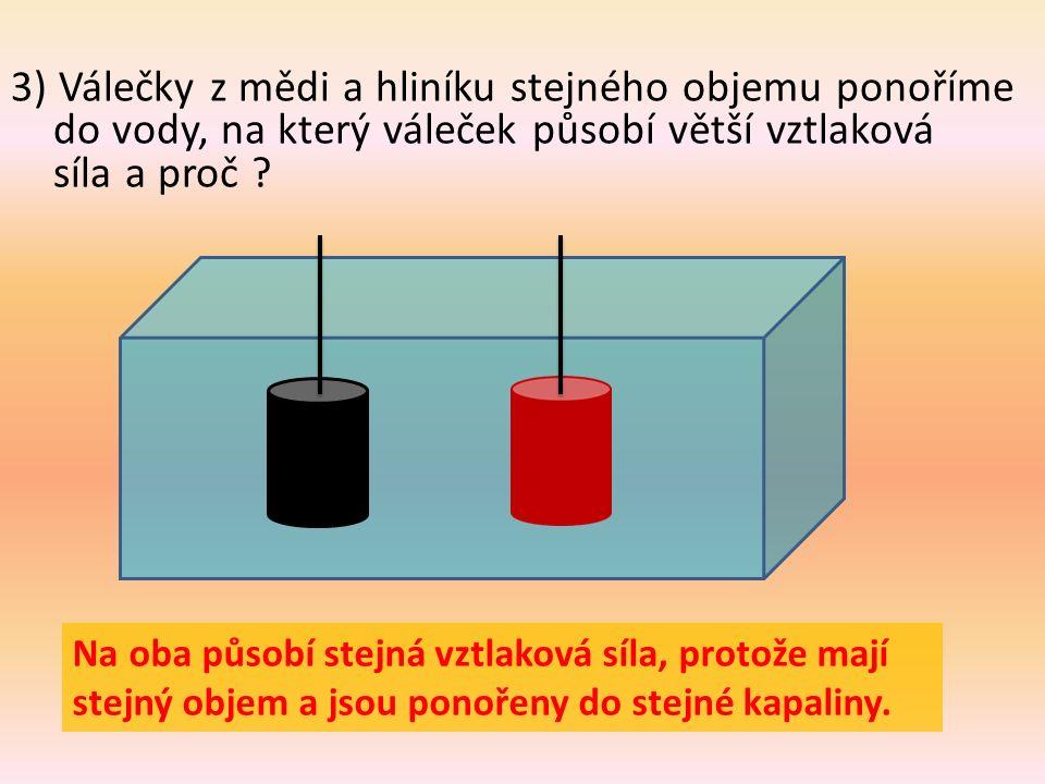 3) Válečky z mědi a hliníku stejného objemu ponoříme do vody, na který váleček působí větší vztlaková síla a proč .