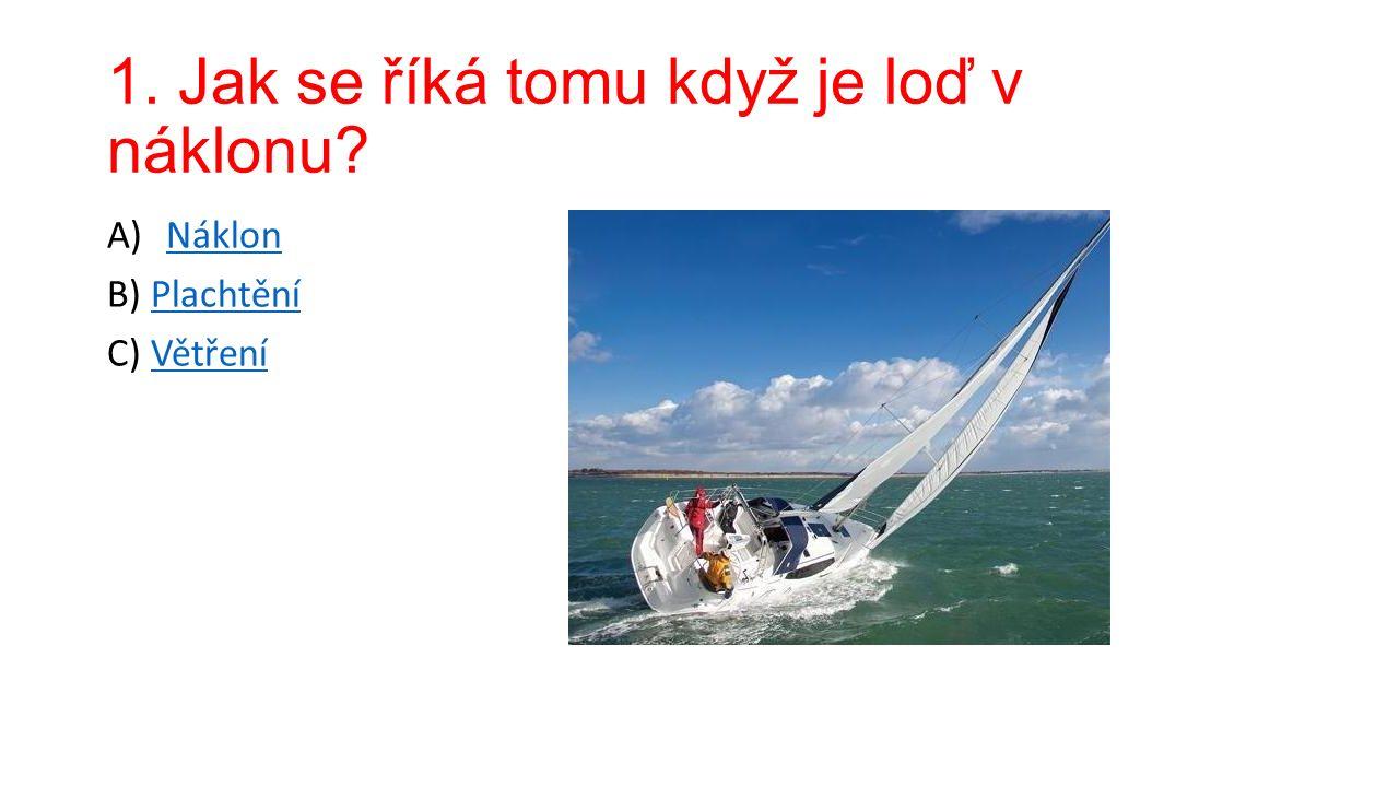 1. Jak se říká tomu když je loď v náklonu A)NáklonNáklon B) PlachtěníPlachtění C) VětřeníVětření