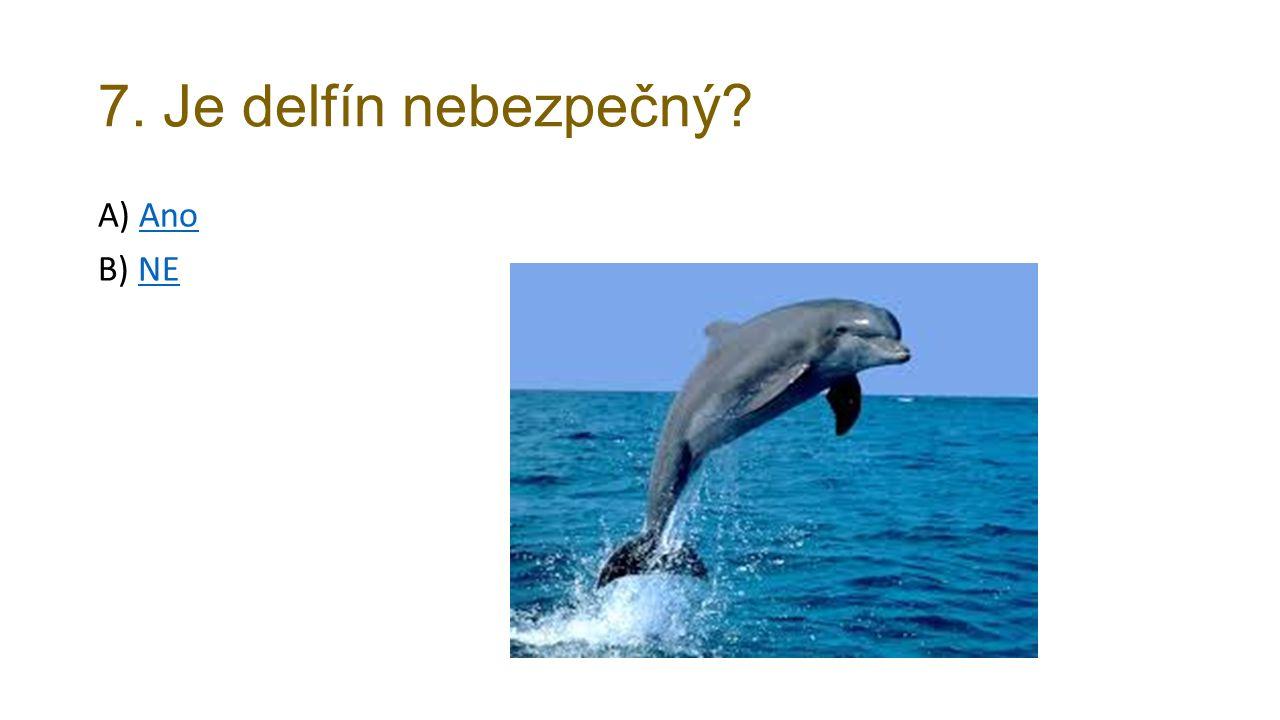 7. Je delfín nebezpečný? A) AnoAno B) NENE