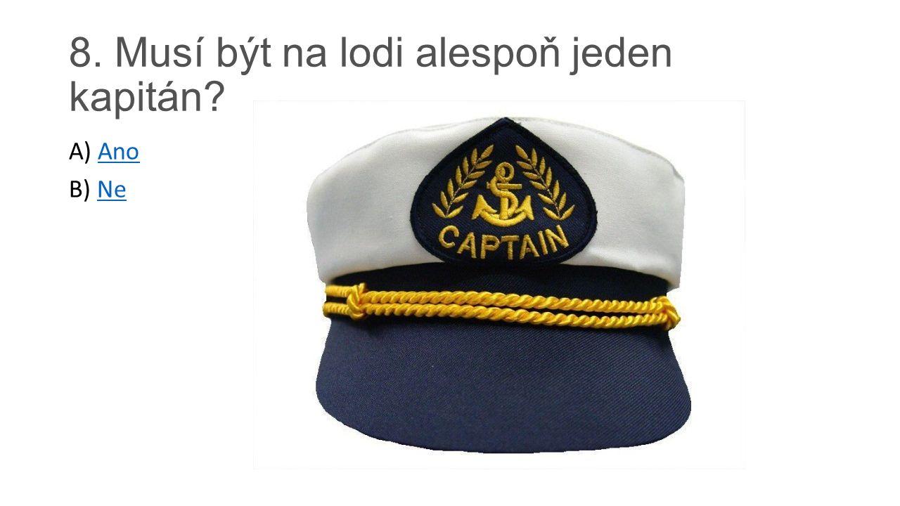 8. Musí být na lodi alespoň jeden kapitán? A) AnoAno B) NeNe