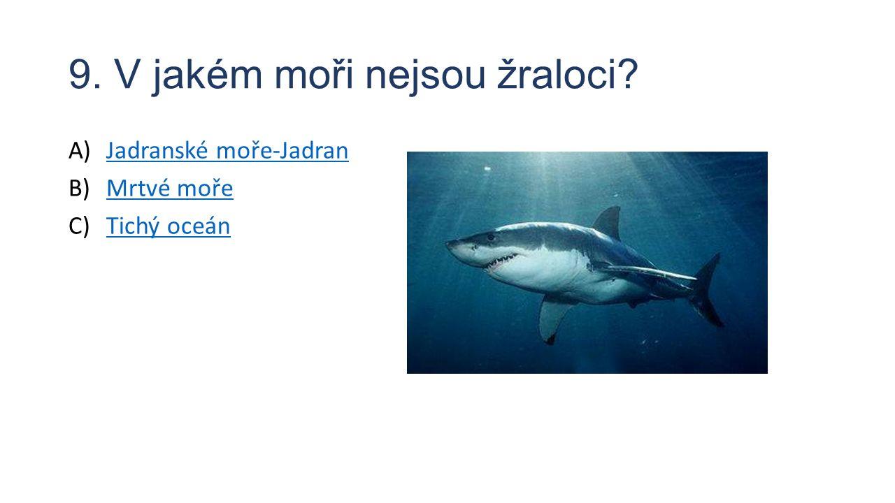 9. V jakém moři nejsou žraloci? A)Jadranské moře-JadranJadranské moře-Jadran B)Mrtvé mořeMrtvé moře C)Tichý oceánTichý oceán