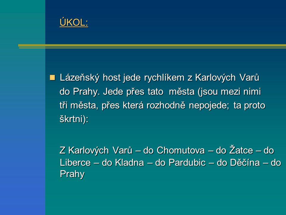 ÚKOL: ÚKOL: Lázeňský host jede rychlíkem z Karlových Varů Lázeňský host jede rychlíkem z Karlových Varů do Prahy. Jede přes tato města (jsou mezi nimi