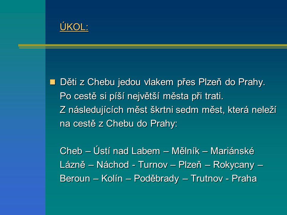ÚKOL: ÚKOL: Děti z Chebu jedou vlakem přes Plzeň do Prahy. Děti z Chebu jedou vlakem přes Plzeň do Prahy. Po cestě si píší největší města při trati. P