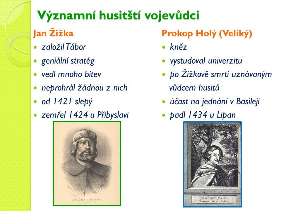 Významní husitští vojevůdci Jan Žižka založil Tábor geniální stratég vedl mnoho bitev neprohrál žádnou z nich od 1421 slepý zemřel 1424 u Přibyslavi Prokop Holý (Veliký) kněz vystudoval univerzitu po Žižkově smrti uznávaným vůdcem husitů účast na jednání v Basileji padl 1434 u Lipan