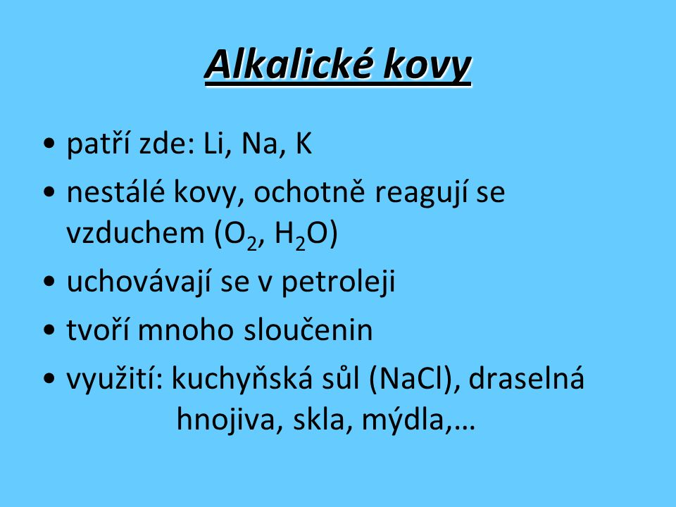 Alkalické kovy patří zde: Li, Na, K nestálé kovy, ochotně reagují se vzduchem (O 2, H 2 O) uchovávají se v petroleji tvoří mnoho sloučenin využití: ku
