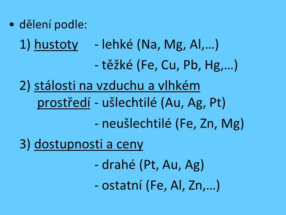 dělení podle: 1) hustoty- lehké (Na, Mg, Al,…) - těžké (Fe, Cu, Pb, Hg,…) 2) stálosti na vzduchu a vlhkém prostředí- ušlechtilé (Au, Ag, Pt) - neušlec